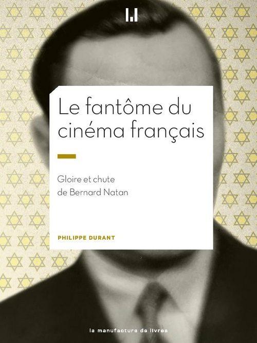 Le Fantôme du cinéma français. Gloire et chute de Bernard Natan